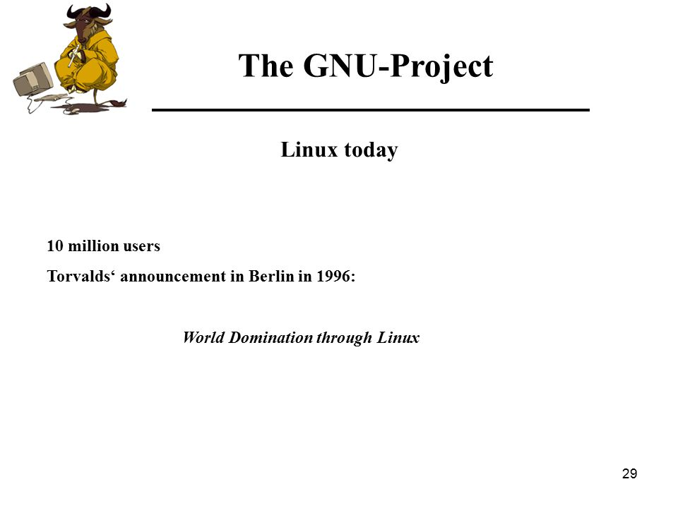 29 The GNU-Project Linux today 10 million users Torvalds' announcement in Berlin in 1996: World Domination through Linux