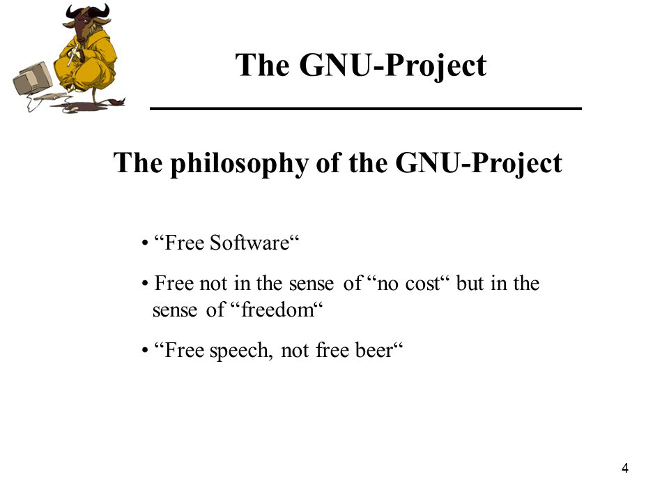 4 Free Software Free not in the sense of no cost but in the sense of freedom Free speech, not free beer The philosophy of the GNU-Project The GNU-Project