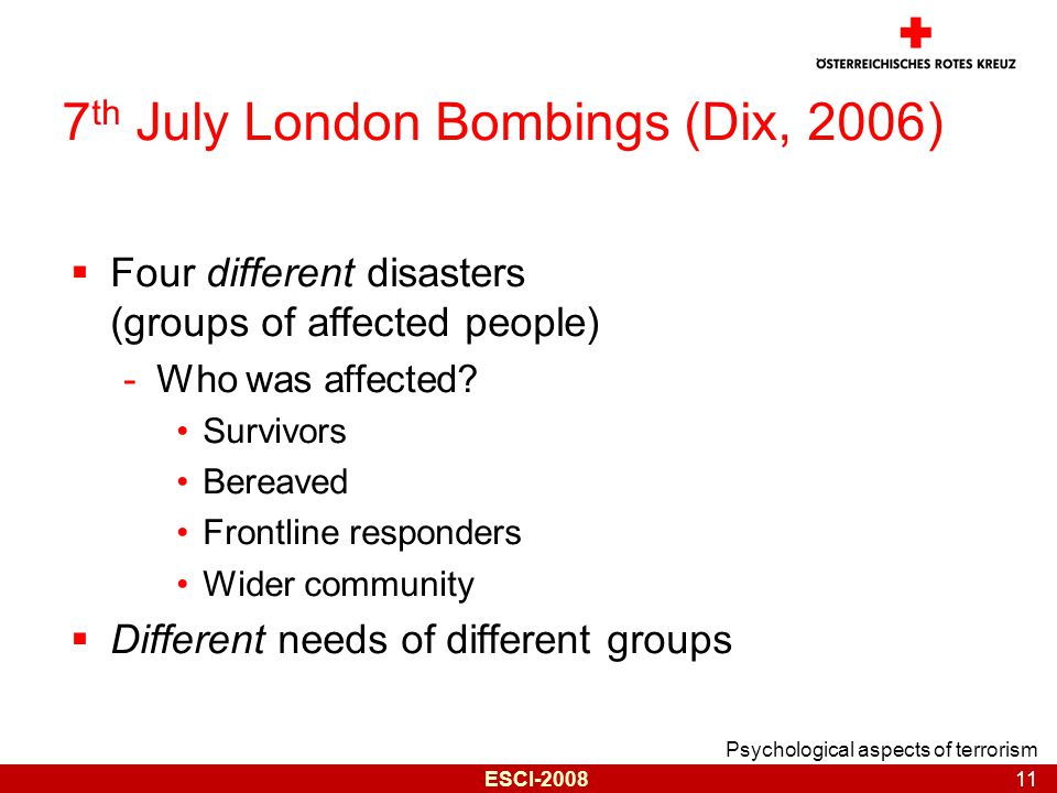 Psychological aspects of terrorism 11 ESCI-2008 7 th July London Bombings (Dix, 2006)  Four different disasters (groups of affected people) -Who was affected.