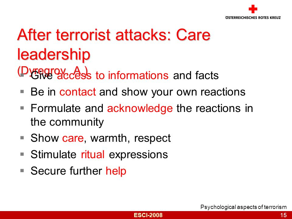 Psychological aspects of terrorism 15 ESCI-2008 After terrorist attacks: Care leadership (Dyregrov, A.)  Give access to informations and facts  Be in contact and show your own reactions  Formulate and acknowledge the reactions in the community  Show care, warmth, respect  Stimulate ritual expressions  Secure further help