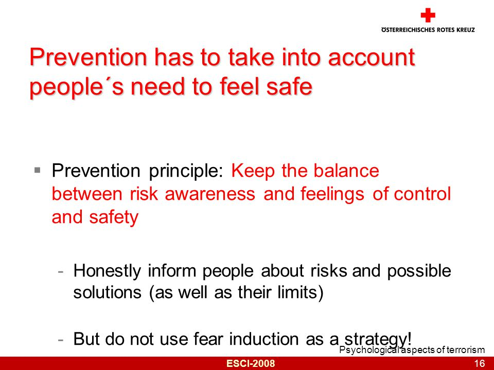 Psychological aspects of terrorism 16 ESCI-2008 Prevention has to take into account people´s need to feel safe  Prevention principle: Keep the balance between risk awareness and feelings of control and safety -Honestly inform people about risks and possible solutions (as well as their limits) -But do not use fear induction as a strategy!