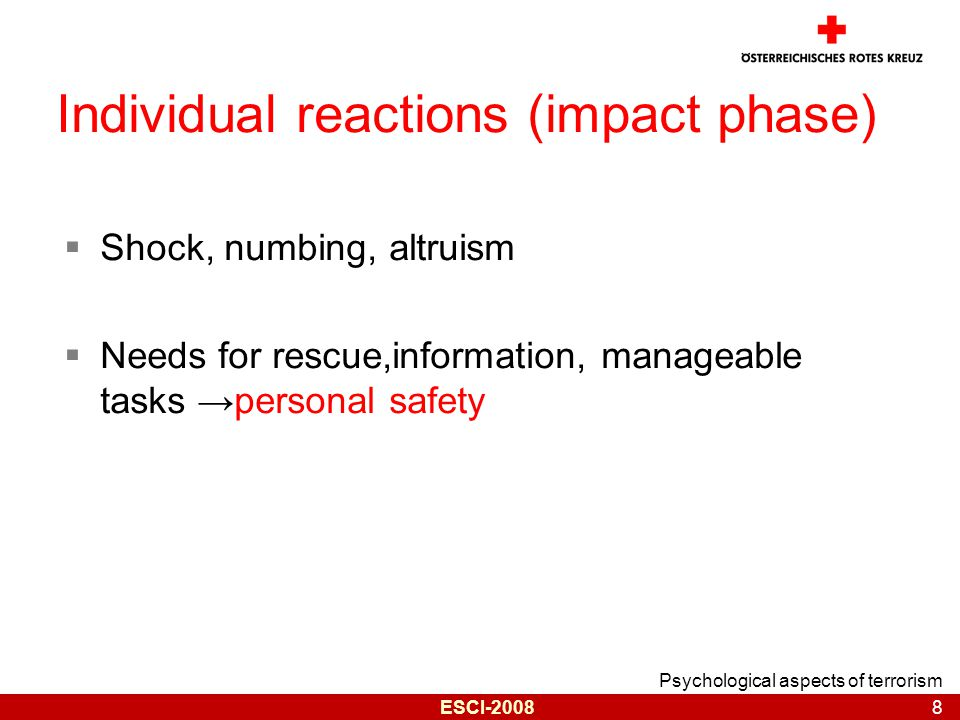 Psychological aspects of terrorism 8 ESCI-2008 Individual reactions (impact phase)  Shock, numbing, altruism  Needs for rescue,information, manageable tasks →personal safety