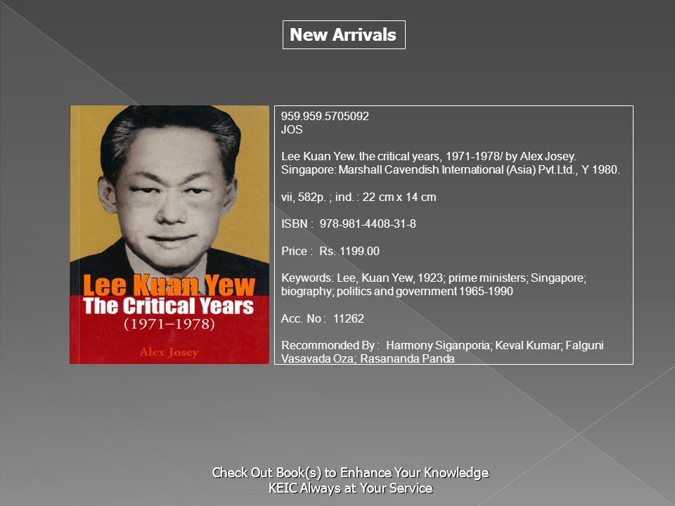 New Arrivals Check Out Book(s) to Enhance Your Knowledge KEIC Always at Your Service 959.959.5705092 JOS Lee Kuan Yew. the critical years, 1971-1978/