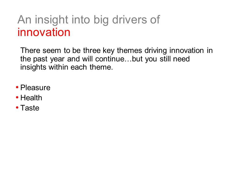 An insight into big drivers of innovation There seem to be three key themes driving innovation in the past year and will continue…but you still need insights within each theme.