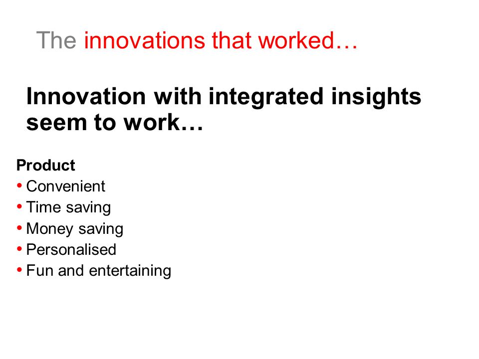The innovations that worked… Innovation with integrated insights seem to work… Product Convenient Time saving Money saving Personalised Fun and entertaining