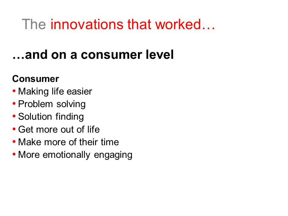 The innovations that worked… …and on a consumer level Consumer Making life easier Problem solving Solution finding Get more out of life Make more of their time More emotionally engaging