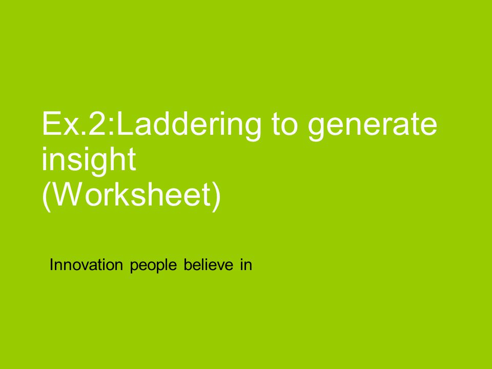 Innovation people believe in Ex.2:Laddering to generate insight (Worksheet)