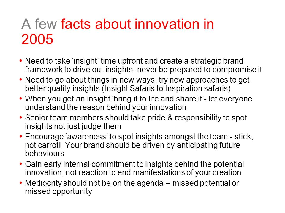 A few facts about innovation in 2005 Need to take 'insight' time upfront and create a strategic brand framework to drive out insights- never be prepared to compromise it Need to go about things in new ways, try new approaches to get better quality insights (Insight Safaris to Inspiration safaris) When you get an insight 'bring it to life and share it'- let everyone understand the reason behind your innovation Senior team members should take pride & responsibility to spot insights not just judge them Encourage 'awareness' to spot insights amongst the team - stick, not carrot.