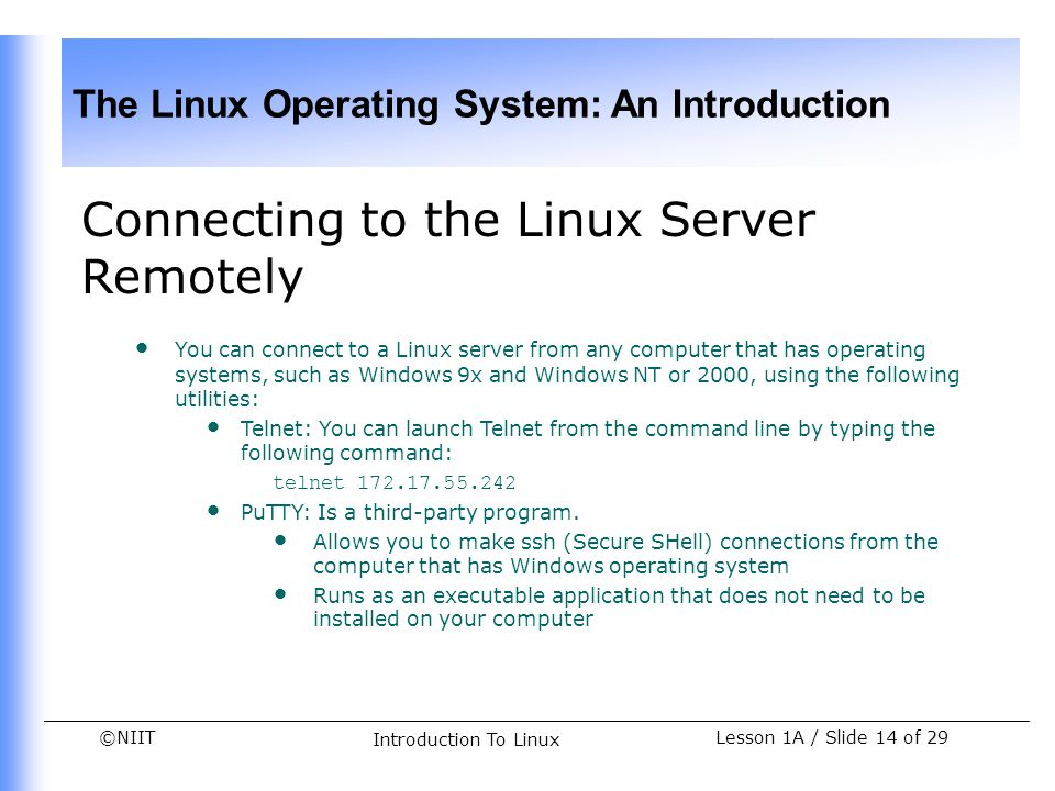 ©NIIT The Linux Operating System: An Introduction Lesson 1A / Slide 14 of 29 Introduction To Linux Connecting to the Linux Server Remotely You can con