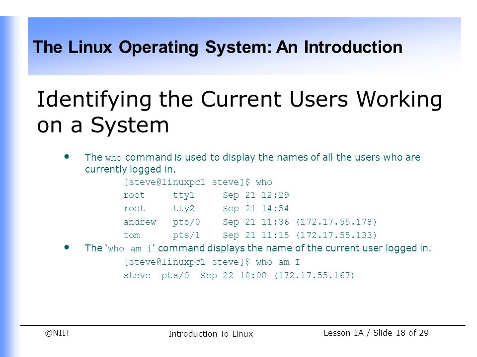 ©NIIT The Linux Operating System: An Introduction Lesson 1A / Slide 18 of 29 Introduction To Linux Identifying the Current Users Working on a System T