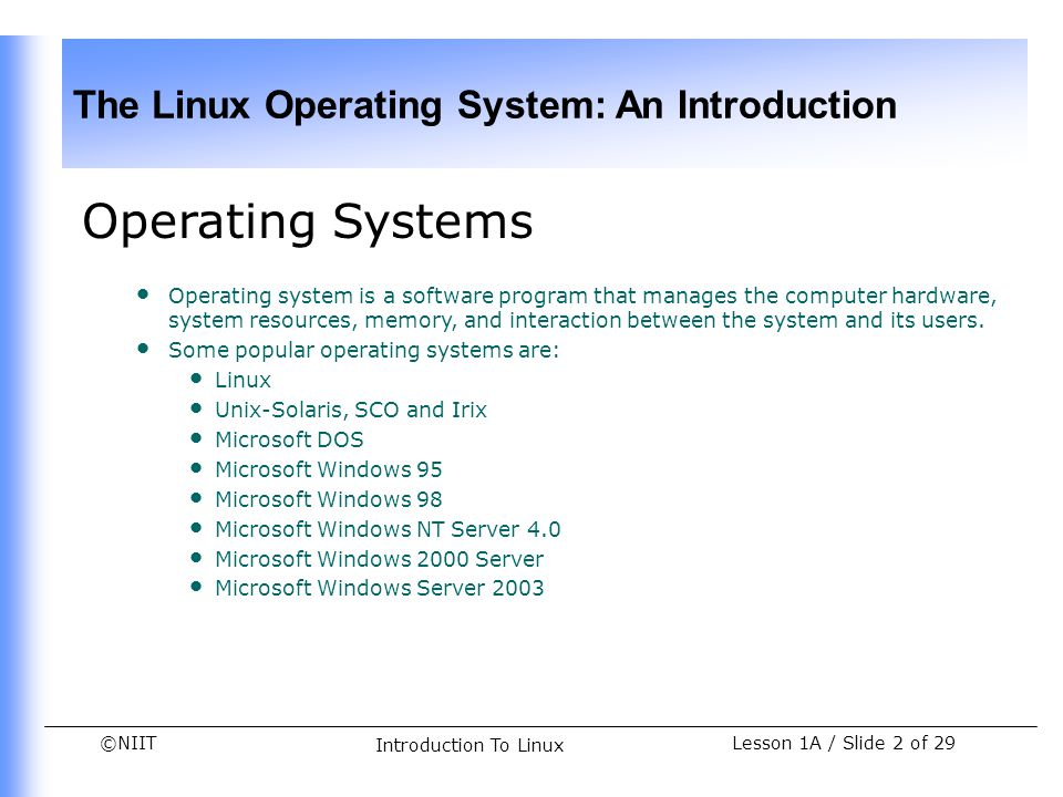 ©NIIT The Linux Operating System: An Introduction Lesson 1A / Slide 13 of 29 Introduction To Linux Starting a Linux Session After you boot the Linux system, the following prompt appears: Fedora Core release 2 (Tettnang) Kernel 2.6.5-1.358 on an i686 linuxpc1 login: _ At the login prompt, you can enter your login name and password: linuxpc1 login: tom Password: [user enters password here] After successful login, you will see the following prompt on the screen: [tom@linuxpc1 tom]$ _