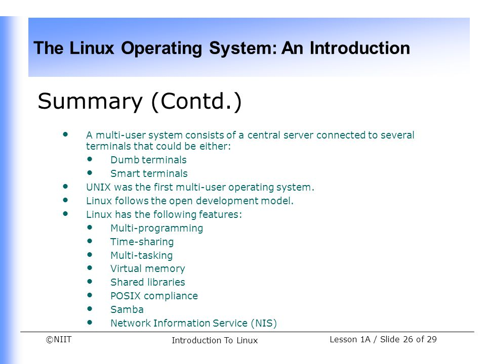 ©NIIT The Linux Operating System: An Introduction Lesson 1A / Slide 26 of 29 Introduction To Linux Summary (Contd.) A multi-user system consists of a