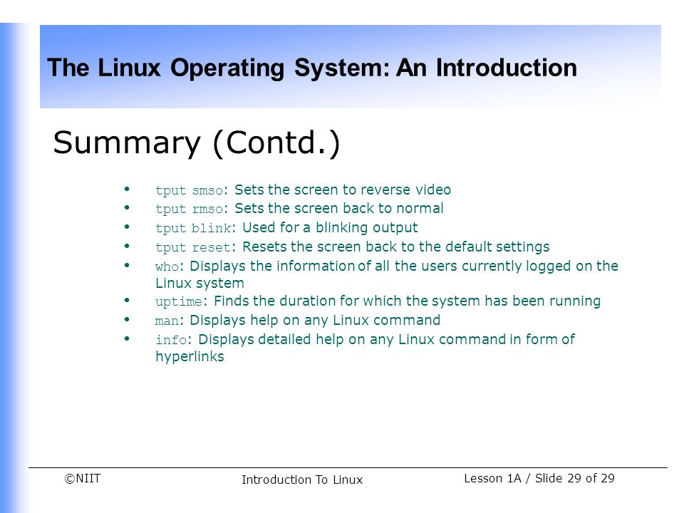 ©NIIT The Linux Operating System: An Introduction Lesson 1A / Slide 29 of 29 Introduction To Linux Summary (Contd.) tput smso : Sets the screen to rev