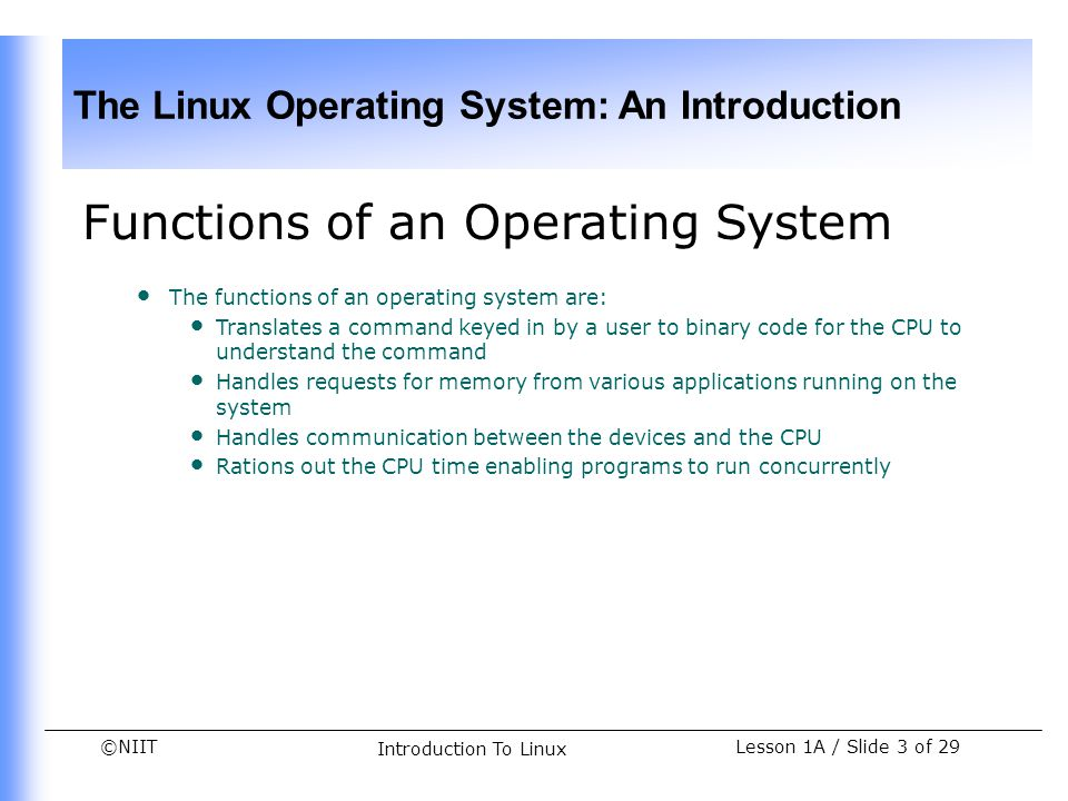 ©NIIT The Linux Operating System: An Introduction Lesson 1A / Slide 24 of 29 Introduction To Linux Demonstration-Initiating a Linux Session (Contd.) Solution To identify the clogging in the network and to prepare the daily report, Tom needs to perform the following tasks: 1.Connect to the Linux server remotely.