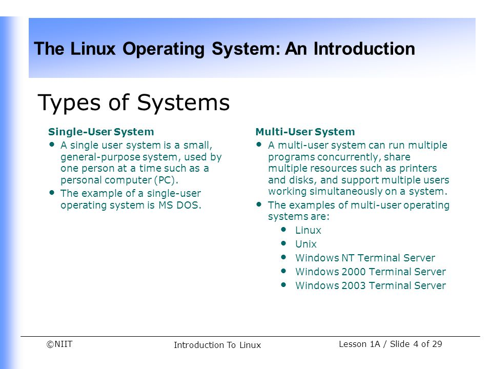 ©NIIT The Linux Operating System: An Introduction Lesson 1A / Slide 5 of 29 Introduction To Linux Types of Systems (Contd.) A multi-user system: Is a computer with several terminals attached to it Can consist of one CPU with high processing power Can have multiple CPUs to process multiple applications simultaneously Supports multi-programming and multi-tasking Has higher capacity hard disk to store large amount of data There are two types of terminals: Dumb terminal Smart terminal A terminal is an interface that accepts commands from users and sends them to the server for execution.
