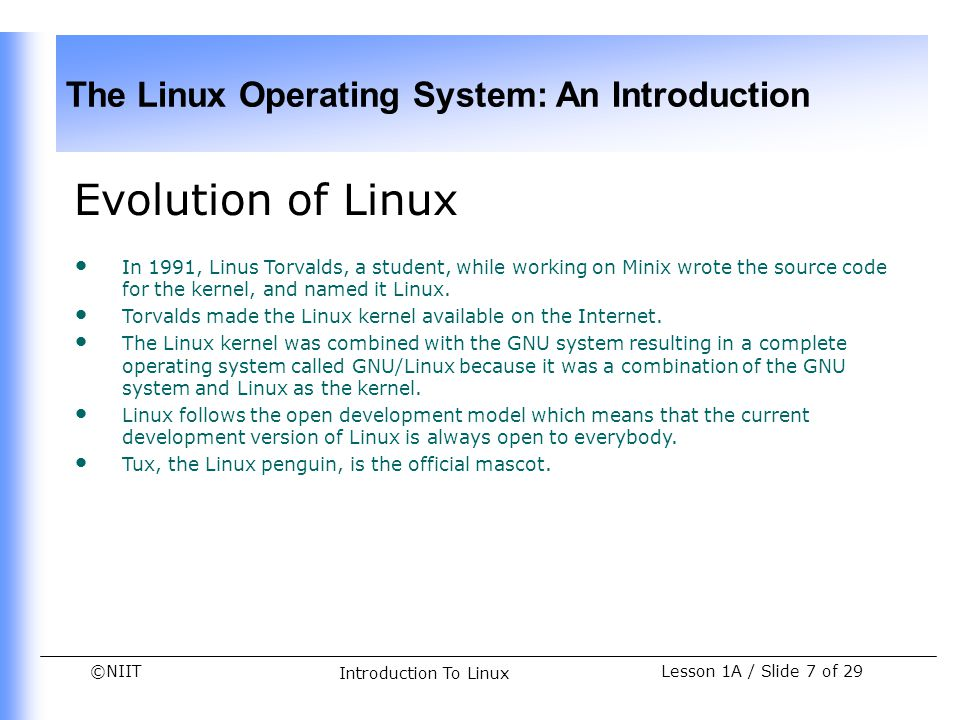 ©NIIT The Linux Operating System: An Introduction Lesson 1A / Slide 8 of 29 Introduction To Linux Features and Advantages of Linux The features of Linux are: Multi-programming Time-sharing Multi-tasking Virtual memory Shared Libraries POSIX-Compliance Samba Network Information System (NIS) Cron Scheduler Office Suites Data archiving utilities Licensing Web server The advantages of Linux are: Reliability Backward compatibility Simple upgrade and installation process Low total cost of ownership Support for legacy devices GUI interface Multiple distributors Excellent security features Support for high user load Support for development libraries