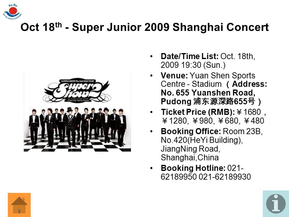 Oct 18 th - Super Junior 2009 Shanghai Concert Date/Time List: Oct. 18th, 2009 19:30 (Sun.) Venue: Yuan Shen Sports Centre - Stadium ( Address: No. 65