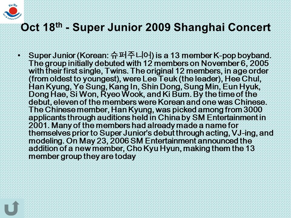Oct 18 th - Super Junior 2009 Shanghai Concert Super Junior (Korean: 슈퍼주니어 ) is a 13 member K-pop boyband. The group initially debuted with 12 members