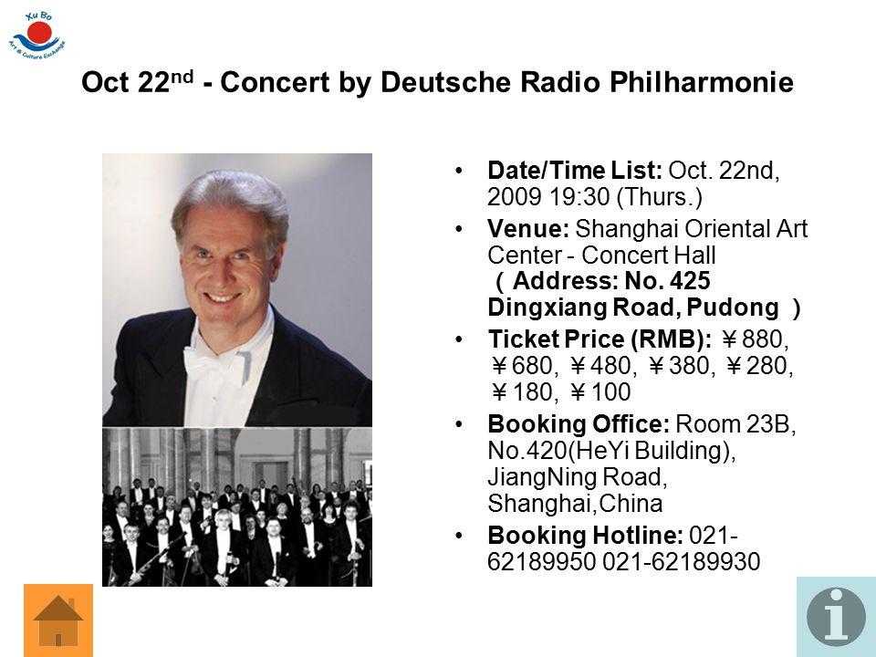 Oct 22 nd - Concert by Deutsche Radio Philharmonie Date/Time List: Oct. 22nd, 2009 19:30 (Thurs.) Venue: Shanghai Oriental Art Center - Concert Hall (