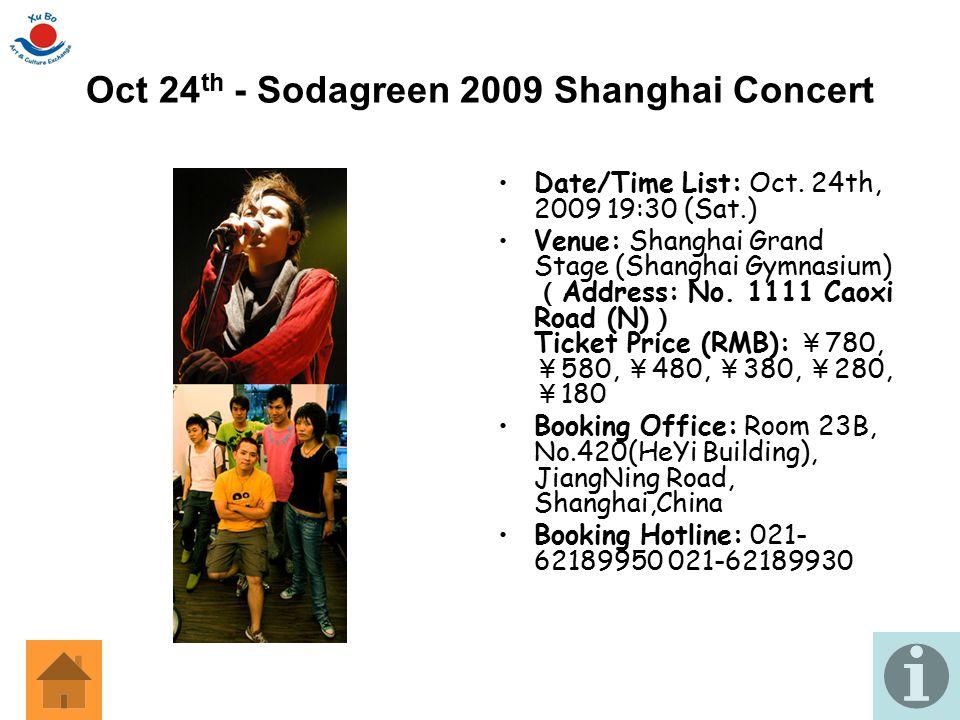 Oct 24 th - Sodagreen 2009 Shanghai Concert Date/Time List: Oct. 24th, 2009 19:30 (Sat.) Venue: Shanghai Grand Stage (Shanghai Gymnasium) ( Address: N