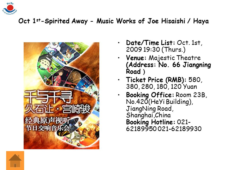 Oct 1 st -Spirited Away - Music Works of Joe Hisaishi / Haya Date/Time List: Oct. 1st, 2009 19:30 (Thurs.) Venue: Majestic Theatre (Address: No. 66 Ji
