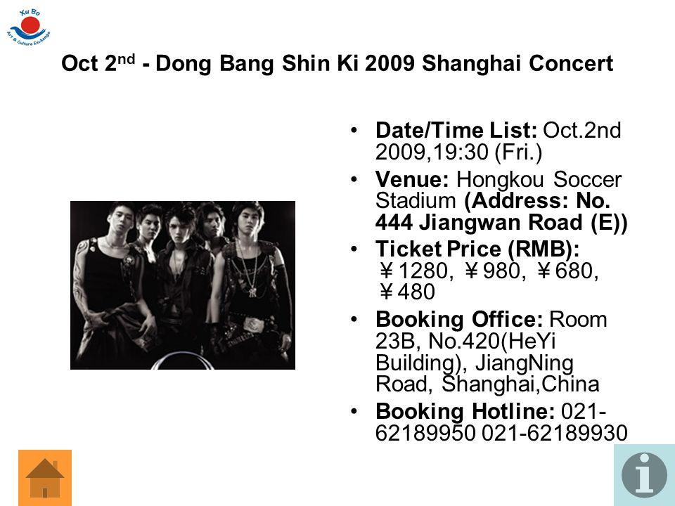 Oct 2 nd - Dong Bang Shin Ki 2009 Shanghai Concert Date/Time List: Oct.2nd 2009,19:30 (Fri.) Venue: Hongkou Soccer Stadium (Address: No. 444 Jiangwan