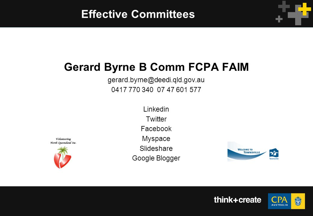 Effective Committees Gerard Byrne B Comm FCPA FAIM gerard.byrne@deedi.qld.gov.au 0417 770 340 07 47 601 577 Linkedin Twitter Facebook Myspace Slideshare Google Blogger