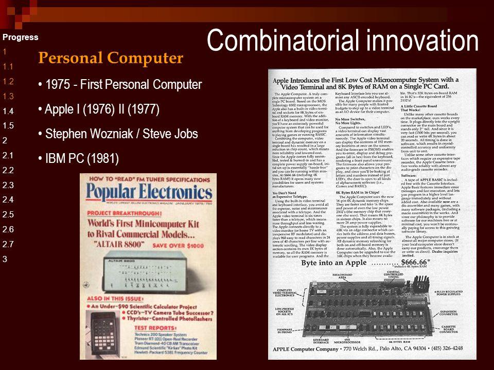 Combinatorial innovation Progress 1 1.1 1.2 1.3 1.4 1.5 2 2.1 2.2 2.3 2.4 2.5 2.6 2.7 3 Personal Computer 1975 - First Personal Computer Apple I (1976) II (1977) Stephen Wozniak / Steve Jobs IBM PC (1981)