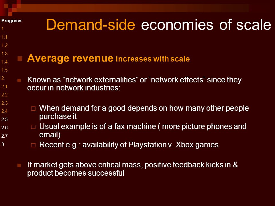 Demand-side economies of scale Average revenue increases with scale Known as network externalities or network effects since they occur in network industries:  When demand for a good depends on how many other people purchase it  Usual example is of a fax machine ( more picture phones and email)  Recent e.g.: availability of Playstation v.