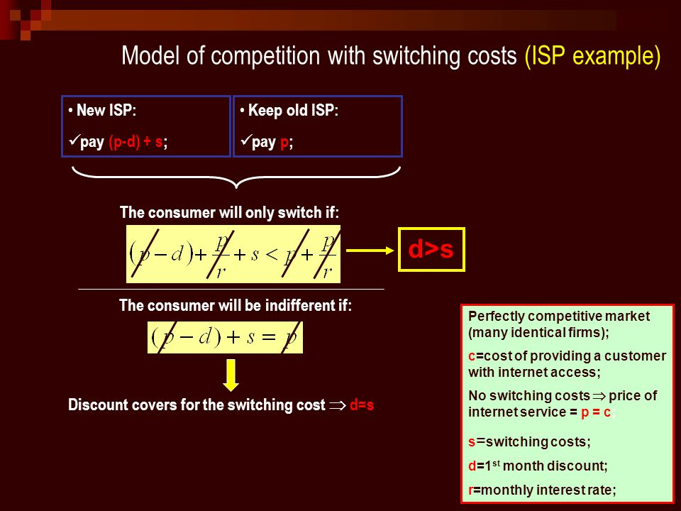 Model of competition with switching costs (ISP example) Perfectly competitive market (many identical firms); c=cost of providing a customer with internet access; No switching costs  price of internet service = p = c; s = switching costs; d=1 st month discount; r=monthly interest rate; New ISP: pay (p-d) + s; Keep old ISP: pay p; The consumer will only switch if: The consumer will be indifferent if: Discount covers for the switching cost  d=s d>s