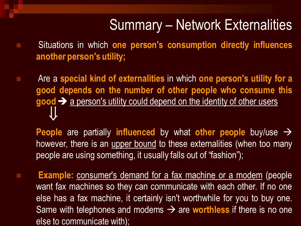 Summary – Network Externalities Situations in which one person s consumption directly influences another person s utility; Are a special kind of externalities in which one person s utility for a good depends on the number of other people who consume this good  a person s utility could depend on the identity of other users  People are partially influenced by what other people buy/use  however, there is an upper bound to these externalities (when too many people are using something, it usually falls out of fashion ); Example: consumer s demand for a fax machine or a modem (people want fax machines so they can communicate with each other.