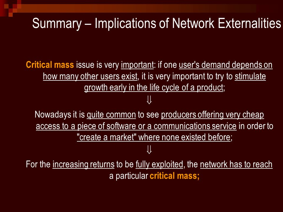 Summary – Implications of Network Externalities Critical mass issue is very important: if one user s demand depends on how many other users exist, it is very important to try to stimulate growth early in the life cycle of a product;  Nowadays it is quite common to see producers offering very cheap access to a piece of software or a communications service in order to create a market where none existed before;  For the increasing returns to be fully exploited, the network has to reach a particular critical mass;