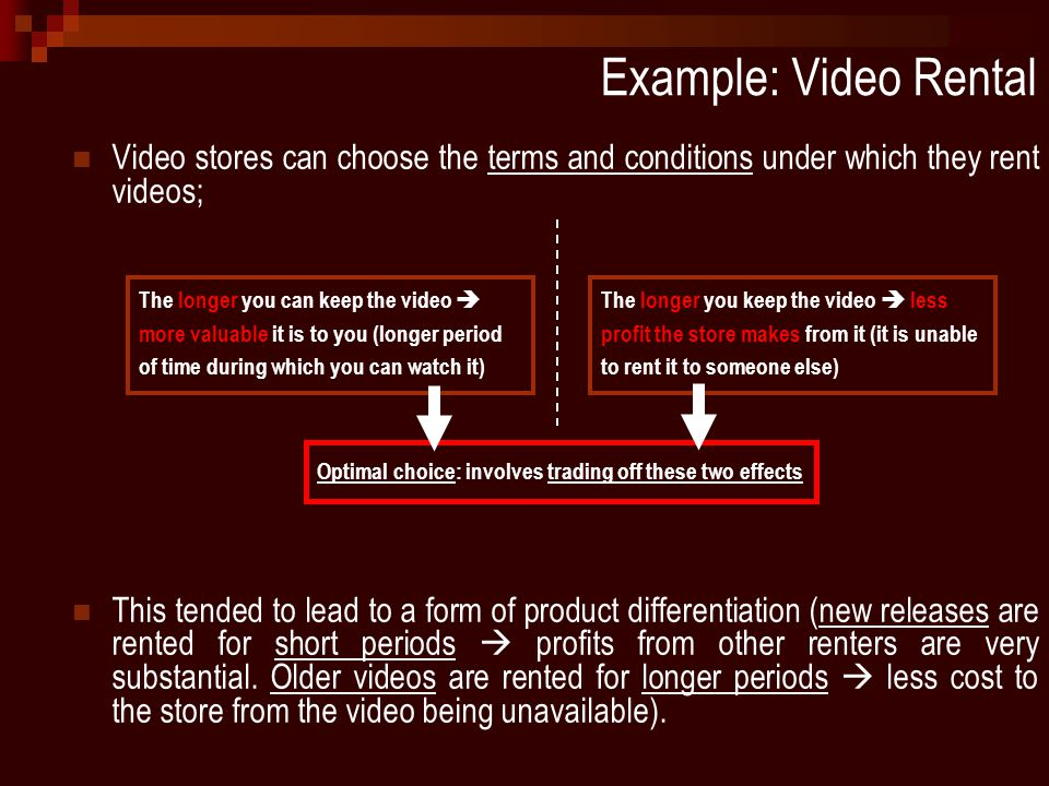 Example: Video Rental Video stores can choose the terms and conditions under which they rent videos; This tended to lead to a form of product differentiation (new releases are rented for short periods  profits from other renters are very substantial.