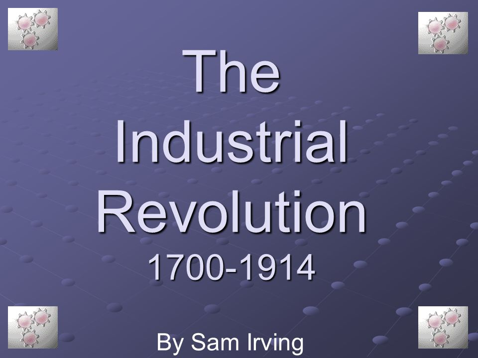 The Industrial Revolution 1700-1914 By Sam Irving