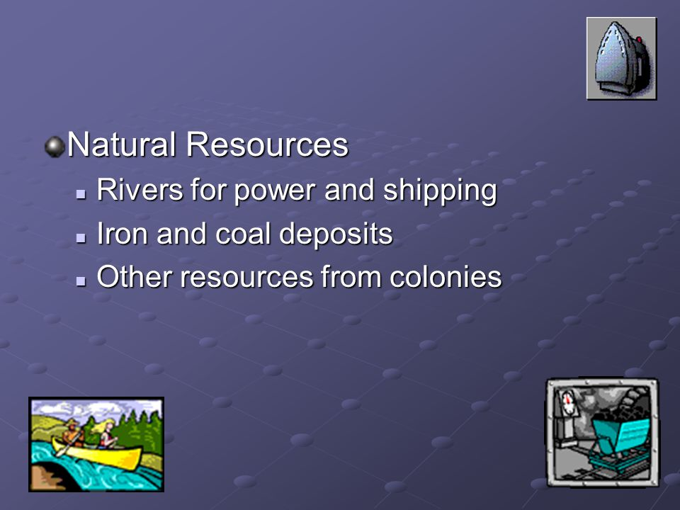 Natural Resources Rivers for power and shipping Rivers for power and shipping Iron and coal deposits Iron and coal deposits Other resources from colonies Other resources from colonies