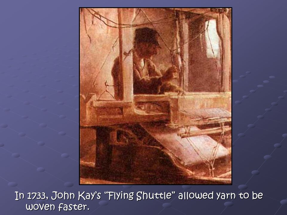In 1733, John Kay's Flying Shuttle allowed yarn to be woven faster.