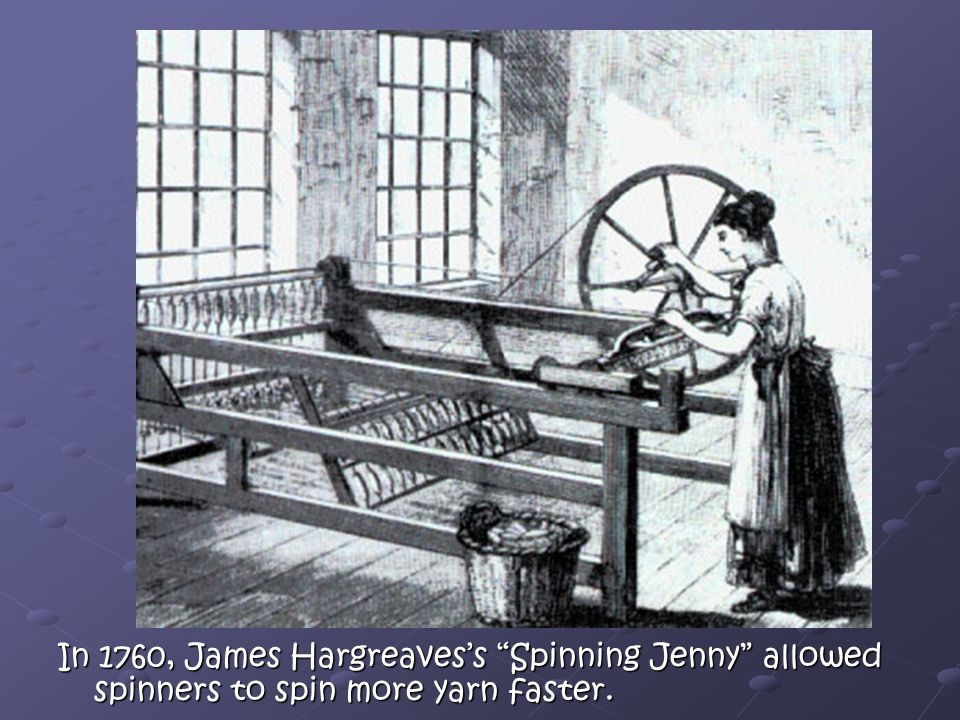 In 1760, James Hargreaves's Spinning Jenny allowed spinners to spin more yarn faster.