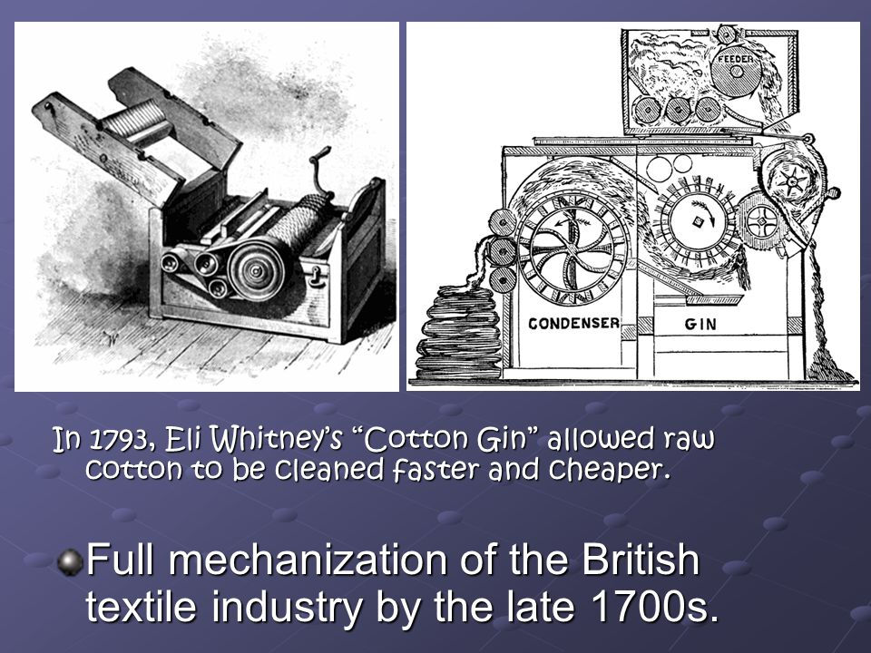 In 1793, Eli Whitney's Cotton Gin allowed raw cotton to be cleaned faster and cheaper.