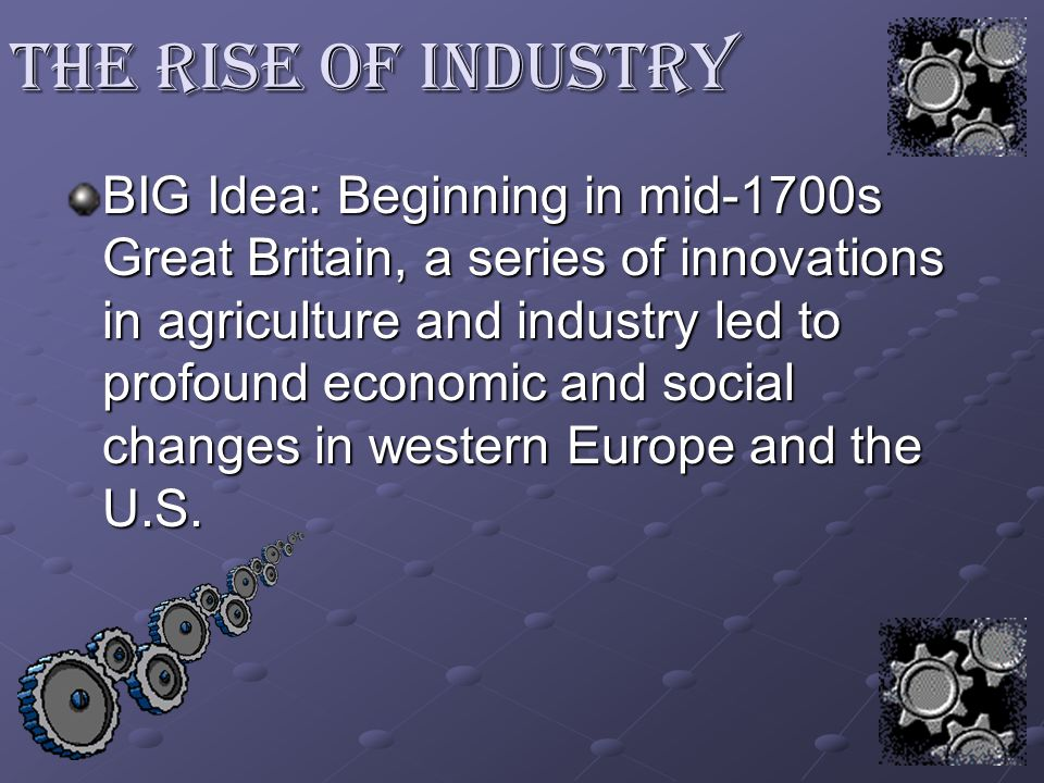 The Rise of Industry BIG Idea: Beginning in mid-1700s Great Britain, a series of innovations in agriculture and industry led to profound economic and social changes in western Europe and the U.S.