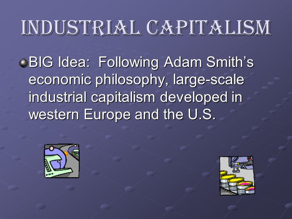 Industrial Capitalism BIG Idea: Following Adam Smith's economic philosophy, large-scale industrial capitalism developed in western Europe and the U.S.