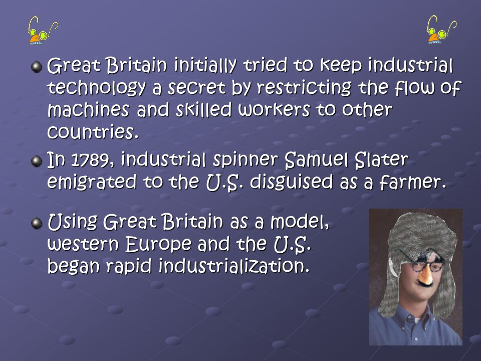 Great Britain initially tried to keep industrial technology a secret by restricting the flow of machines and skilled workers to other countries.