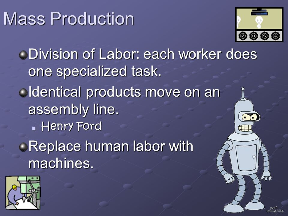 Mass Production Division of Labor: each worker does one specialized task.