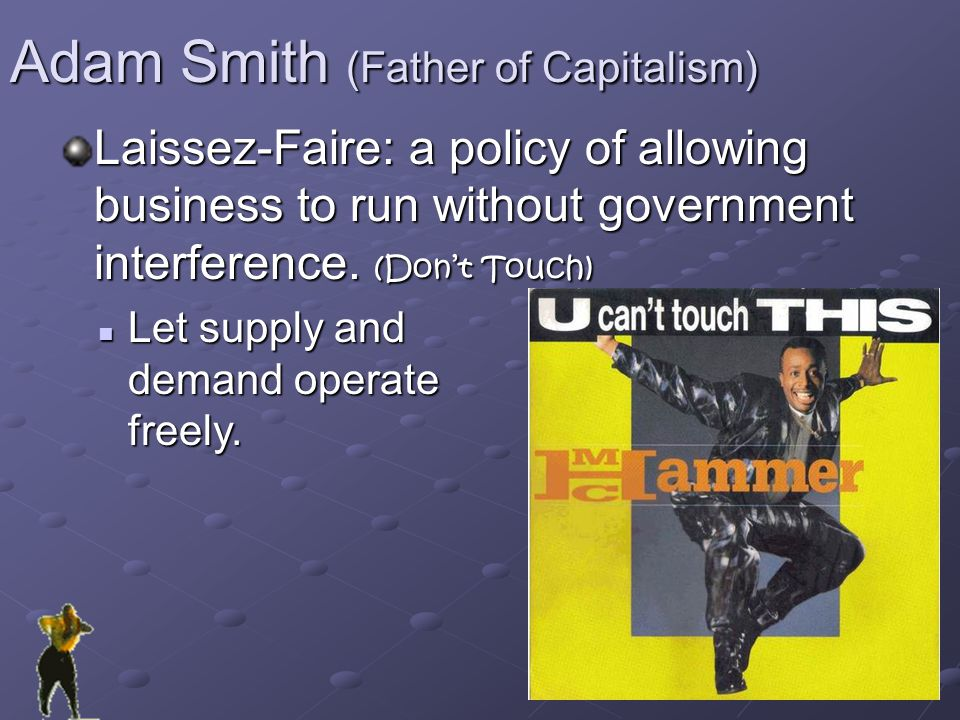 Adam Smith (Father of Capitalism) Laissez-Faire: a policy of allowing business to run without government interference.
