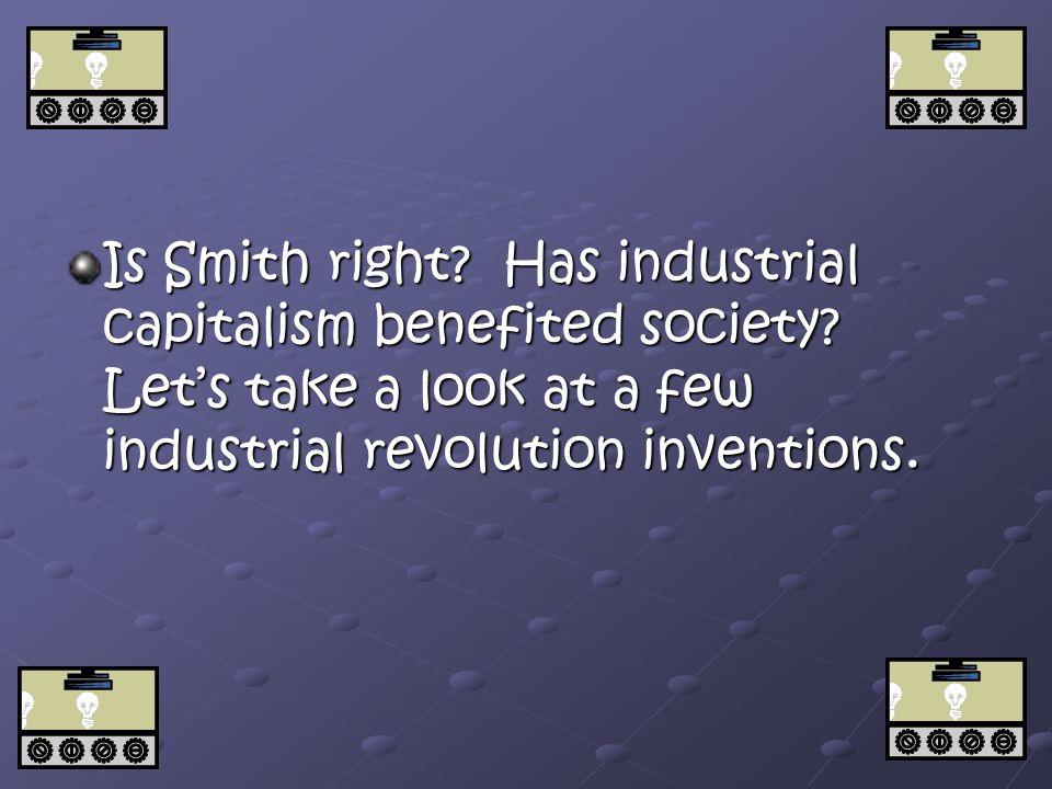 Is Smith right.Has industrial capitalism benefited society.