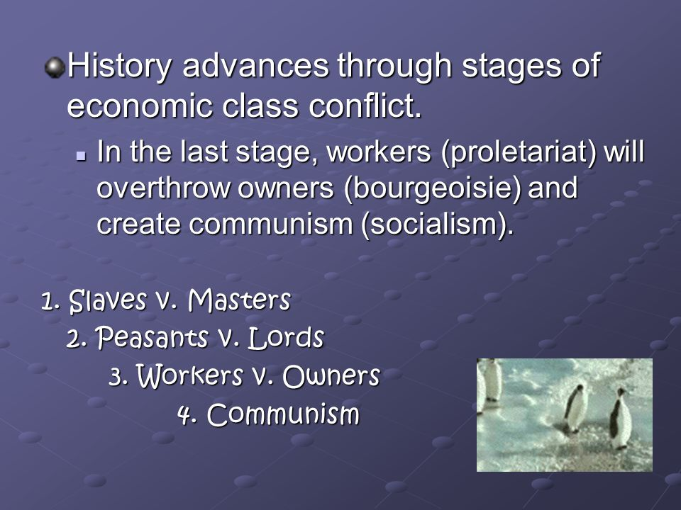 History advances through stages of economic class conflict.