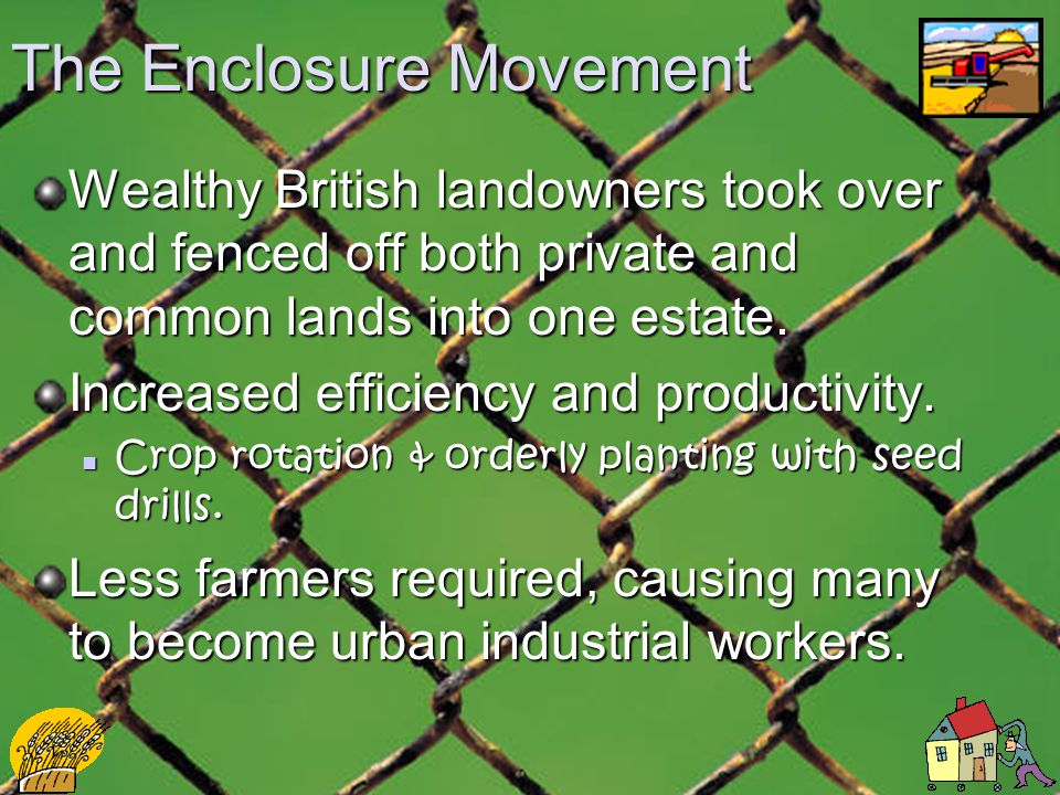 The Enclosure Movement Wealthy British landowners took over and fenced off both private and common lands into one estate.