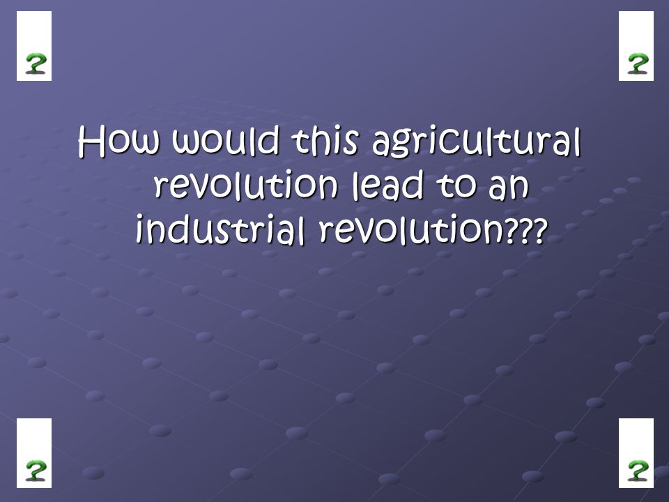 How would this agricultural revolution lead to an industrial revolution???
