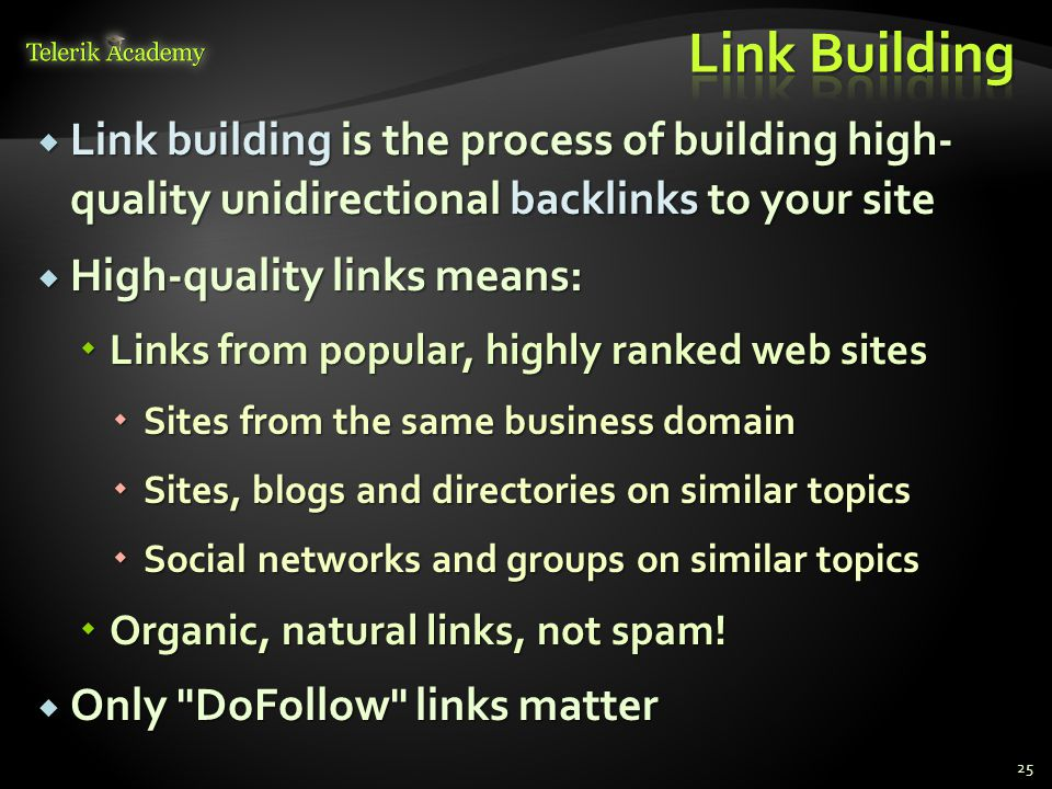  Link building is the process of building high- quality unidirectional backlinks to your site  High-quality links means:  Links from popular, highly ranked web sites  Sites from the same business domain  Sites, blogs and directories on similar topics  Social networks and groups on similar topics  Organic, natural links, not spam.