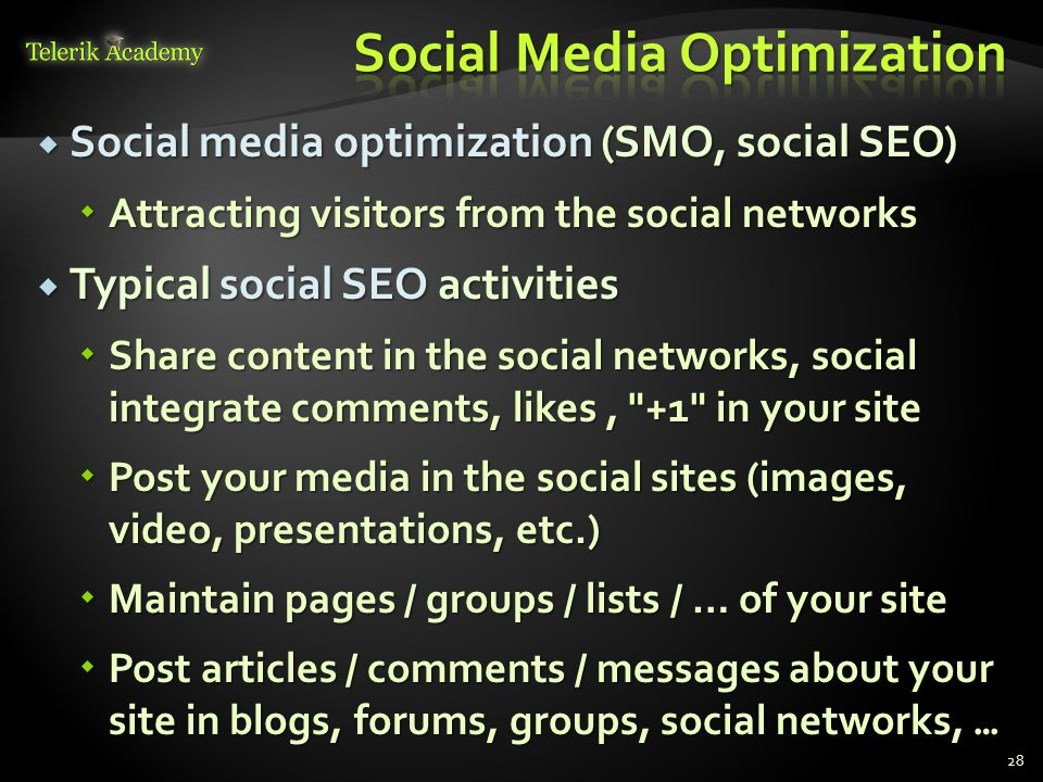  Social media optimization (SMO, social SEO)  Attracting visitors from the social networks  Typical social SEO activities  Share content in the social networks, social integrate comments, likes, +1 in your site  Post your media in the social sites (images, video, presentations, etc.)  Maintain pages / groups / lists / … of your site  Post articles / comments / messages about your site in blogs, forums, groups, social networks, … 28