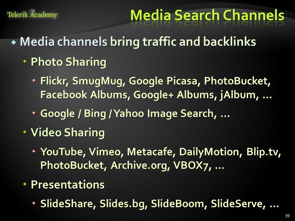  Media channels bring traffic and backlinks  Photo Sharing  Flickr, SmugMug, Google Picasa, PhotoBucket, Facebook Albums, Google+ Albums, jAlbum, …  Google / Bing / Yahoo Image Search, …  Video Sharing  YouTube, Vimeo, Metacafe, DailyMotion, Blip.tv, PhotoBucket, Archive.org, VBOX7, …  Presentations  SlideShare, Slides.bg, SlideBoom, SlideServe, … 39